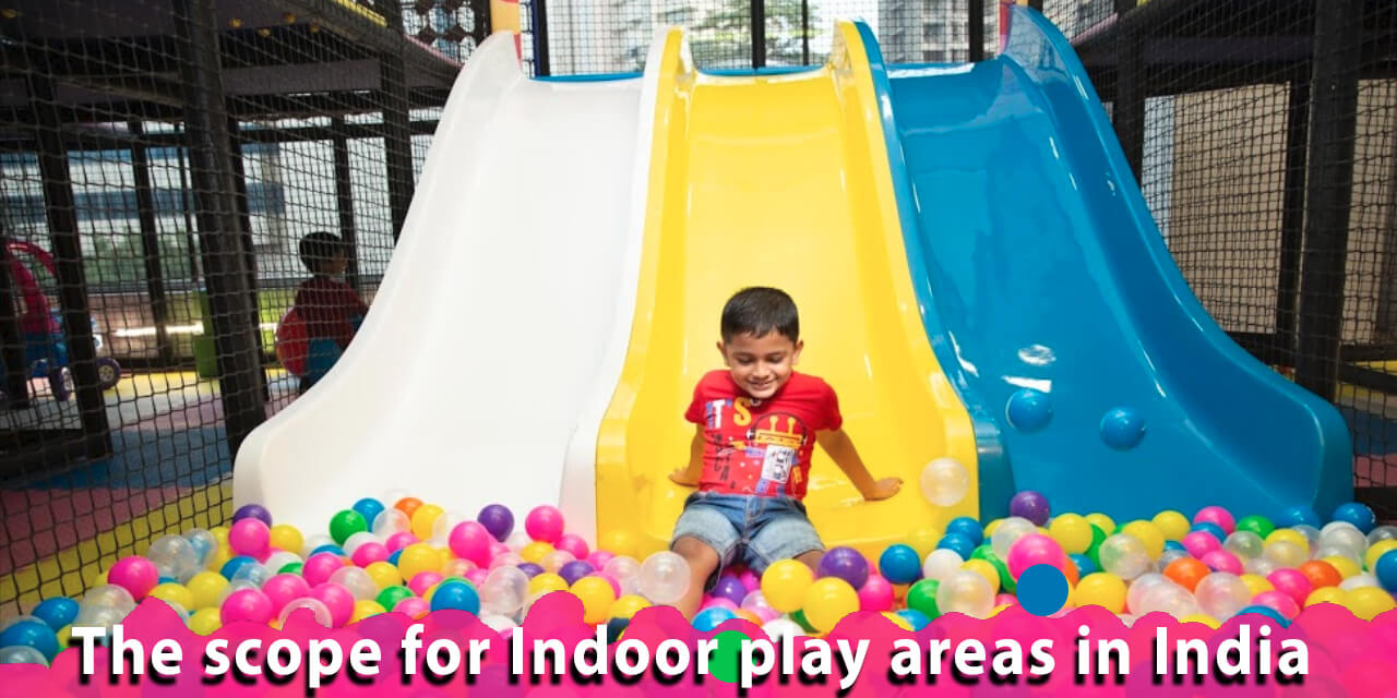 The scope for Indoor play areas in India